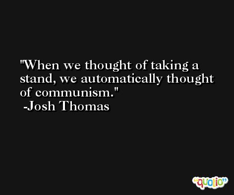 When we thought of taking a stand, we automatically thought of communism. -Josh Thomas