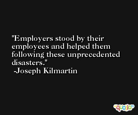 Employers stood by their employees and helped them following these unprecedented disasters. -Joseph Kilmartin