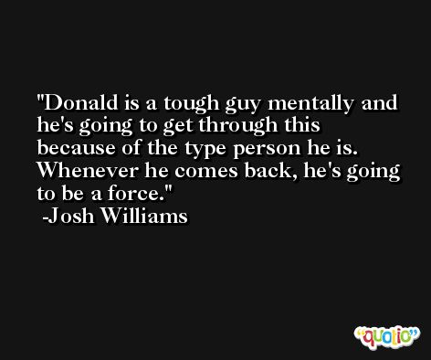 Donald is a tough guy mentally and he's going to get through this because of the type person he is. Whenever he comes back, he's going to be a force. -Josh Williams