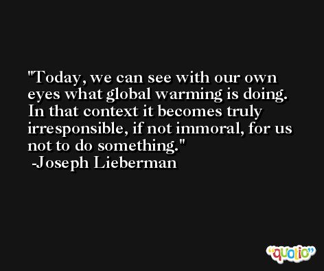 Today, we can see with our own eyes what global warming is doing. In that context it becomes truly irresponsible, if not immoral, for us not to do something. -Joseph Lieberman