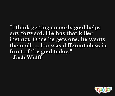 I think getting an early goal helps any forward. He has that killer instinct. Once he gets one, he wants them all. ... He was different class in front of the goal today. -Josh Wolff
