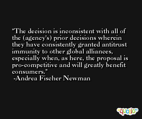 The decision is inconsistent with all of the (agency's) prior decisions wherein they have consistently granted antitrust immunity to other global alliances, especially when, as here, the proposal is pro-competitive and will greatly benefit consumers. -Andrea Fischer Newman