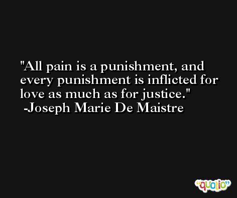All pain is a punishment, and every punishment is inflicted for love as much as for justice. -Joseph Marie De Maistre