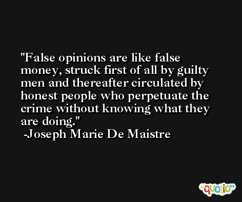 False opinions are like false money, struck first of all by guilty men and thereafter circulated by honest people who perpetuate the crime without knowing what they are doing. -Joseph Marie De Maistre