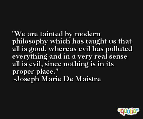 We are tainted by modern philosophy which has taught us that all is good, whereas evil has polluted everything and in a very real sense all is evil, since nothing is in its proper place. -Joseph Marie De Maistre
