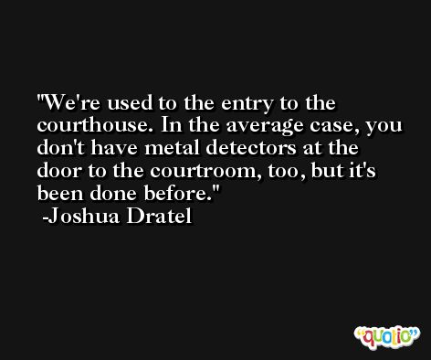 We're used to the entry to the courthouse. In the average case, you don't have metal detectors at the door to the courtroom, too, but it's been done before. -Joshua Dratel