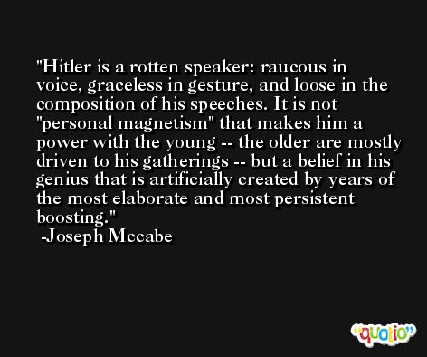 Hitler is a rotten speaker: raucous in voice, graceless in gesture, and loose in the composition of his speeches. It is not 'personal magnetism' that makes him a power with the young -- the older are mostly driven to his gatherings -- but a belief in his genius that is artificially created by years of the most elaborate and most persistent boosting. -Joseph Mccabe