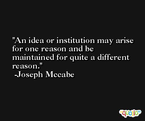 An idea or institution may arise for one reason and be maintained for quite a different reason. -Joseph Mccabe