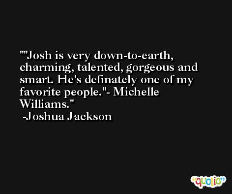 'Josh is very down-to-earth, charming, talented, gorgeous and smart. He's definately one of my favorite people.'- Michelle Williams. -Joshua Jackson