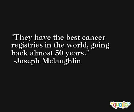 They have the best cancer registries in the world, going back almost 50 years. -Joseph Mclaughlin