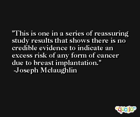 This is one in a series of reassuring study results that shows there is no credible evidence to indicate an excess risk of any form of cancer due to breast implantation. -Joseph Mclaughlin