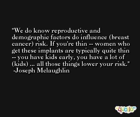We do know reproductive and demographic factors do influence (breast cancer) risk. If you're thin -- women who get these implants are typically quite thin -- you have kids early, you have a lot of (kids) ... all those things lower your risk. -Joseph Mclaughlin