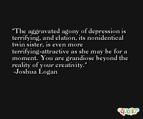 The aggravated agony of depression is terrifying, and elation, its nonidentical twin sister, is even more terrifying-attractive as she may be for a moment. You are grandiose beyond the reality of your creativity. -Joshua Logan