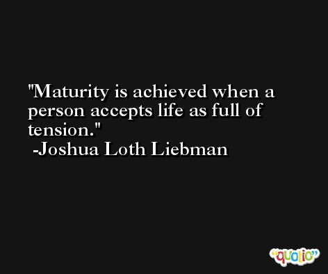 Maturity is achieved when a person accepts life as full of tension. -Joshua Loth Liebman