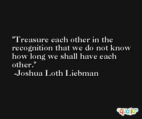Treasure each other in the recognition that we do not know how long we shall have each other. -Joshua Loth Liebman