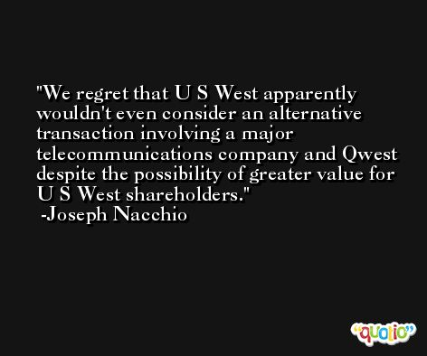 We regret that U S West apparently wouldn't even consider an alternative transaction involving a major telecommunications company and Qwest despite the possibility of greater value for U S West shareholders. -Joseph Nacchio
