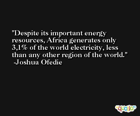 Despite its important energy resources, Africa generates only 3,1% of the world electricity, less than any other region of the world. -Joshua Ofedie