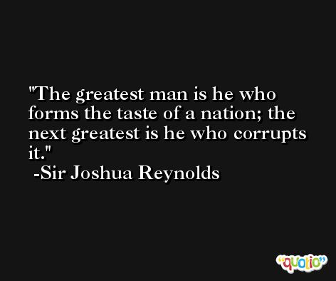 The greatest man is he who forms the taste of a nation; the next greatest is he who corrupts it. -Sir Joshua Reynolds
