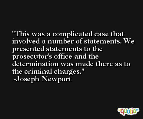 This was a complicated case that involved a number of statements. We presented statements to the prosecutor's office and the determination was made there as to the criminal charges. -Joseph Newport