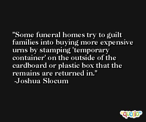 Some funeral homes try to guilt families into buying more expensive urns by stamping 'temporary container' on the outside of the cardboard or plastic box that the remains are returned in. -Joshua Slocum