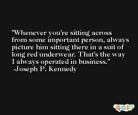 Whenever you're sitting across from some important person, always picture him sitting there in a suit of long red underwear. That's the way I always operated in business. -Joseph P. Kennedy