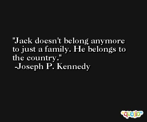 Jack doesn't belong anymore to just a family. He belongs to the country. -Joseph P. Kennedy
