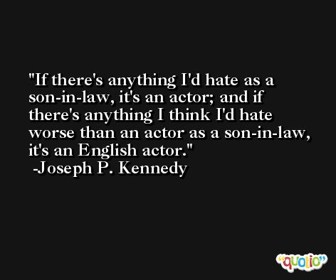 If there's anything I'd hate as a son-in-law, it's an actor; and if there's anything I think I'd hate worse than an actor as a son-in-law, it's an English actor. -Joseph P. Kennedy