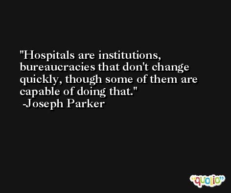 Hospitals are institutions, bureaucracies that don't change quickly, though some of them are capable of doing that. -Joseph Parker