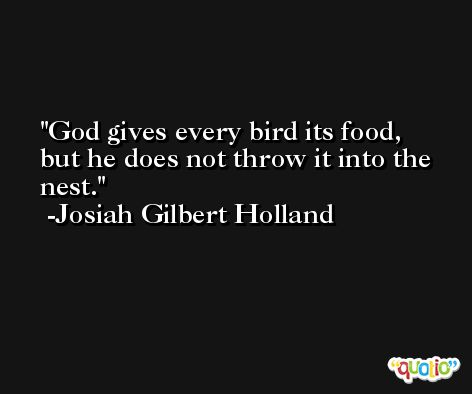 God gives every bird its food, but he does not throw it into the nest. -Josiah Gilbert Holland
