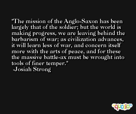The mission of the Anglo-Saxon has been largely that of the soldier; but the world is making progress, we are leaving behind the barbarism of war; as civilization advances, it will learn less of war, and concern itself more with the arts of peace, and for these the massive battle-ax must be wrought into tools of finer temper. -Josiah Strong