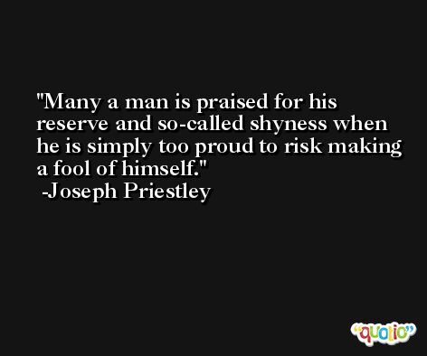 Many a man is praised for his reserve and so-called shyness when he is simply too proud to risk making a fool of himself. -Joseph Priestley