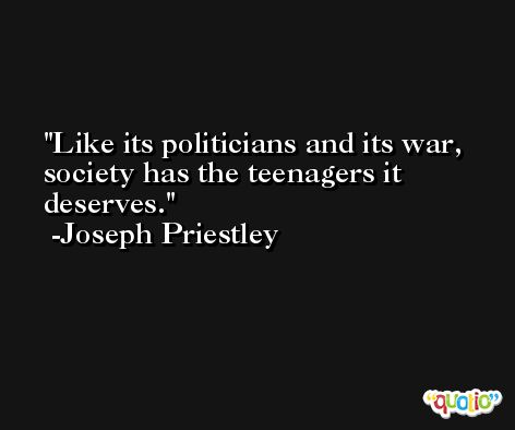 Like its politicians and its war, society has the teenagers it deserves. -Joseph Priestley