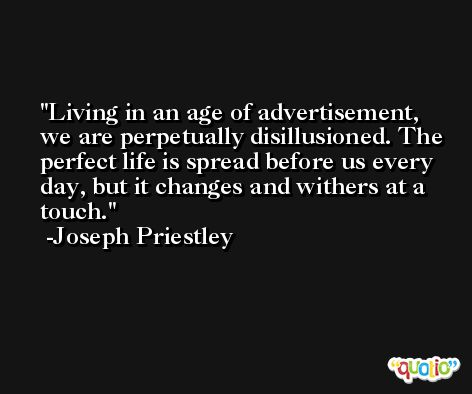 Living in an age of advertisement, we are perpetually disillusioned. The perfect life is spread before us every day, but it changes and withers at a touch. -Joseph Priestley