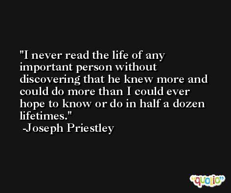 I never read the life of any important person without discovering that he knew more and could do more than I could ever hope to know or do in half a dozen lifetimes. -Joseph Priestley