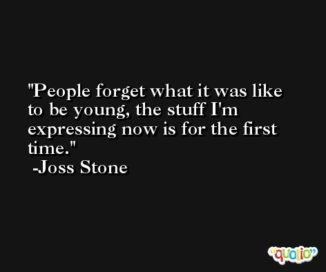 People forget what it was like to be young, the stuff I'm expressing now is for the first time. -Joss Stone