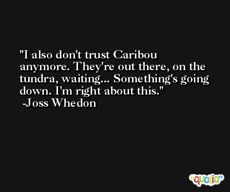 I also don't trust Caribou anymore. They're out there, on the tundra, waiting... Something's going down. I'm right about this. -Joss Whedon
