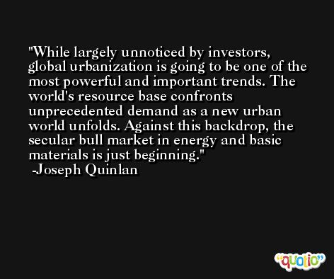 While largely unnoticed by investors, global urbanization is going to be one of the most powerful and important trends. The world's resource base confronts unprecedented demand as a new urban world unfolds. Against this backdrop, the secular bull market in energy and basic materials is just beginning. -Joseph Quinlan