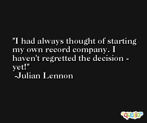 I had always thought of starting my own record company. I haven't regretted the decision - yet! -Julian Lennon