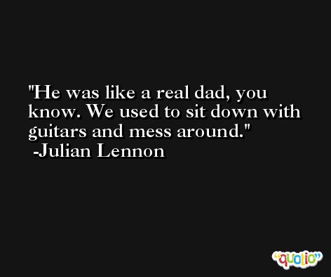 He was like a real dad, you know. We used to sit down with guitars and mess around. -Julian Lennon