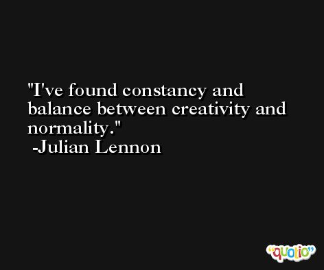 I've found constancy and balance between creativity and normality. -Julian Lennon