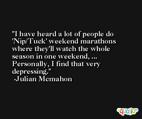 I have heard a lot of people do 'Nip/Tuck' weekend marathons where they'll watch the whole season in one weekend, ... Personally, I find that very depressing. -Julian Mcmahon