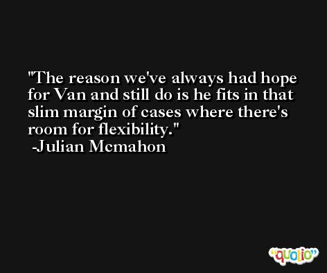 The reason we've always had hope for Van and still do is he fits in that slim margin of cases where there's room for flexibility. -Julian Mcmahon