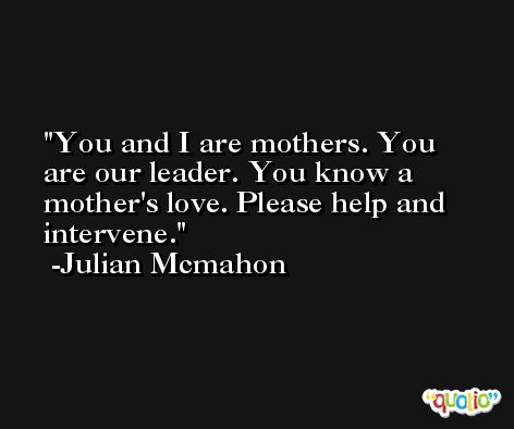 You and I are mothers. You are our leader. You know a mother's love. Please help and intervene. -Julian Mcmahon