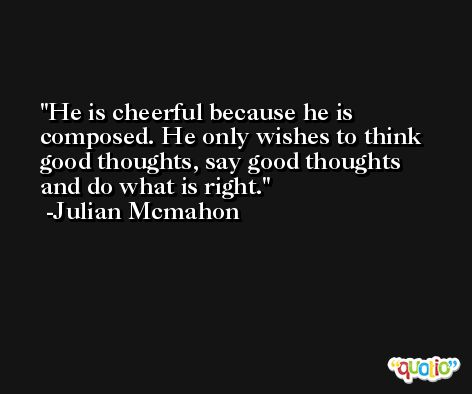 He is cheerful because he is composed. He only wishes to think good thoughts, say good thoughts and do what is right. -Julian Mcmahon