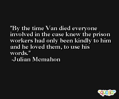 By the time Van died everyone involved in the case knew the prison workers had only been kindly to him and he loved them, to use his words. -Julian Mcmahon