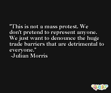 This is not a mass protest. We don't pretend to represent anyone. We just want to denounce the huge trade barriers that are detrimental to everyone. -Julian Morris
