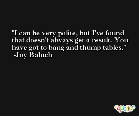 I can be very polite, but I've found that doesn't always get a result. You have got to bang and thump tables. -Joy Baluch