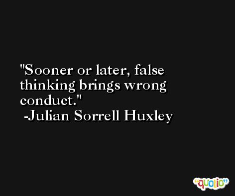 Sooner or later, false thinking brings wrong conduct. -Julian Sorrell Huxley