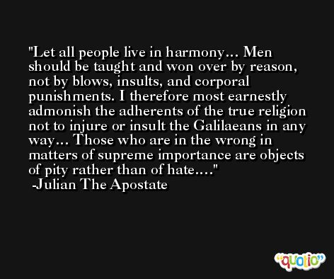 Let all people live in harmony… Men should be taught and won over by reason, not by blows, insults, and corporal punishments. I therefore most earnestly admonish the adherents of the true religion not to injure or insult the Galilaeans in any way… Those who are in the wrong in matters of supreme importance are objects of pity rather than of hate…. -Julian The Apostate