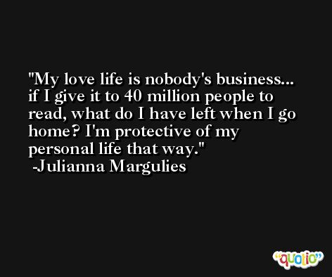 My love life is nobody's business... if I give it to 40 million people to read, what do I have left when I go home? I'm protective of my personal life that way. -Julianna Margulies